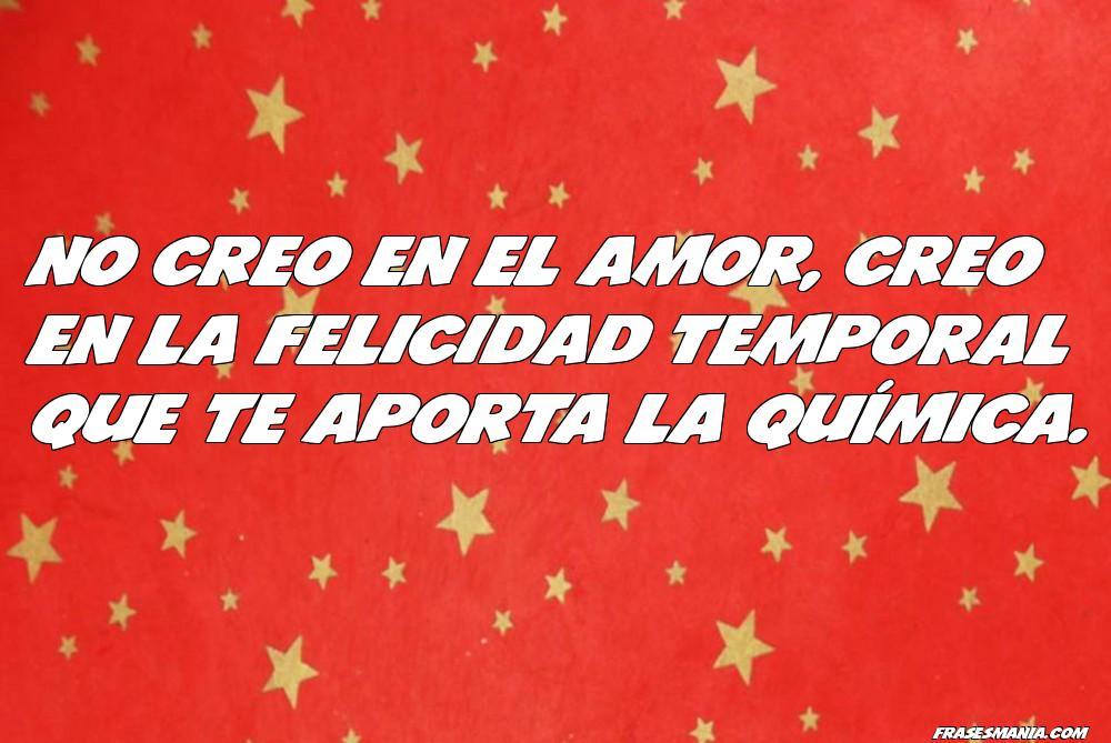 No Creo En El Amor Creo En La Felicidad Frases