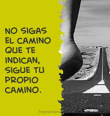 No Sigas El Camino Que Te Indican Sigue Tu Frases