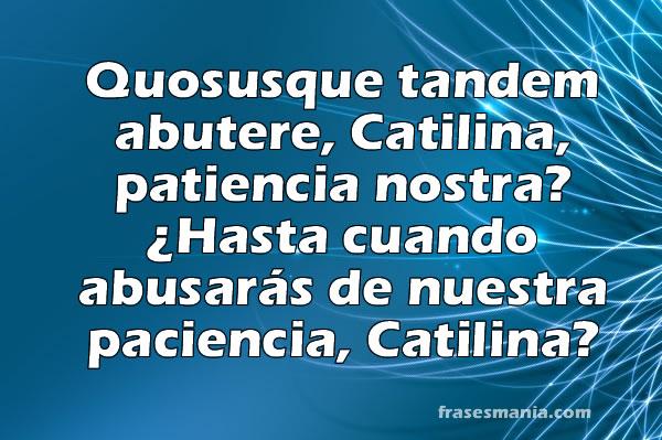 Quosusque tandem abutere catilina frases for Frases en latin de amor