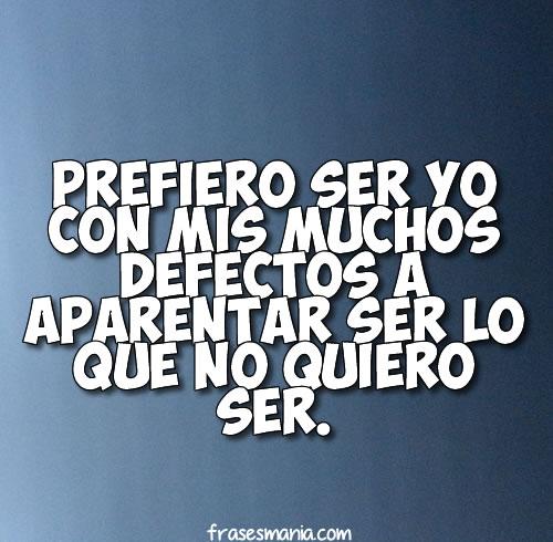 Prefiero Ser Yo Con Mis Muchos Defectos A .... Frases