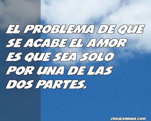 Que Es El Amor Frases: El Problema De Que Se Acabe El Amor Es Que .... Frases