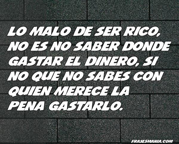 Lo Malo De Ser Rico No Es No Saber Donde Frases